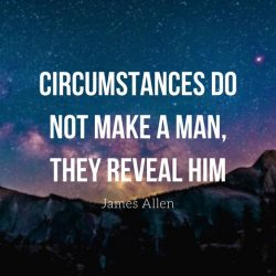 Circumstances do not make a man. They reveal him. – James Allen