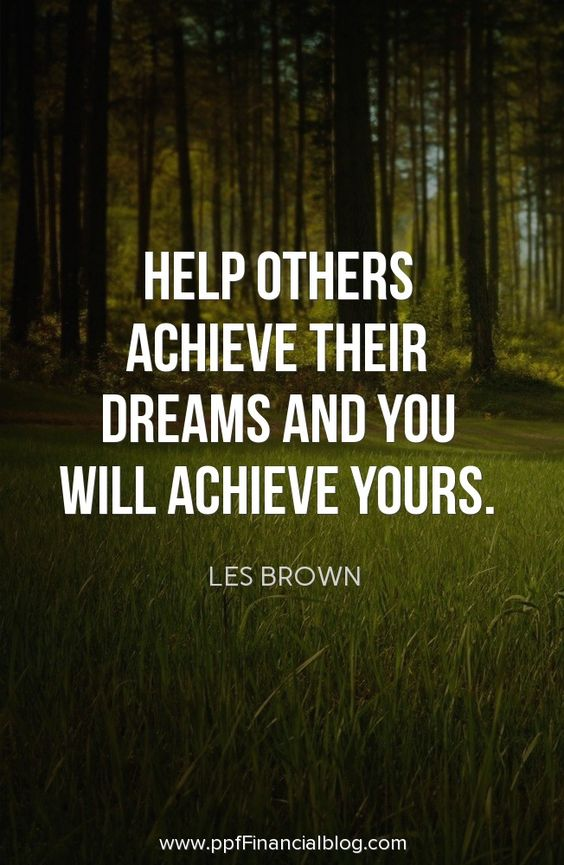 Help others achieve their dreams and you will achieve yours. – Les Brown