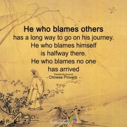 He who blames others has a long way to go on his journey. He who blames himself is halfway there ...
