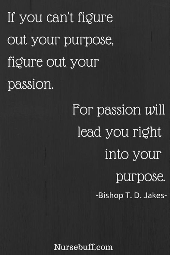 If you can't figure out your purpose, figure out your passion. For passion will lead you r ...