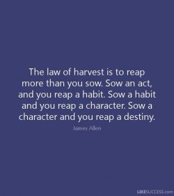 The law of harvest is to reap more than you sow. Sow and act and you reap a habit. Sow a habit a ...