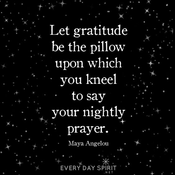 Let gratitude be the pillow upon which you kneel to say your nightly prayer. – Maya Angelou