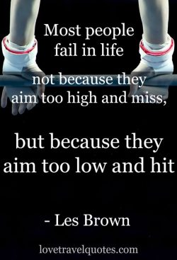 Most people fail in life not because they aim too high and miss, but they aim too low and hit.   ...