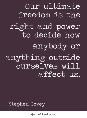 Our ultimate freedom is the right and power to decide how anybody or anything outside ourselves  ...