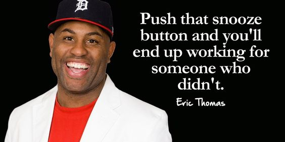 Push that snooze button and you'll end up working for someone who didn't. – Er ...
