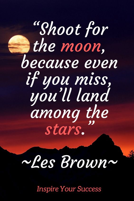 Shoot for the moon, because even if you miss your land among the stars.  – Les Brown