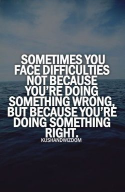 Sometimes you face difficulties not because you're doing something wrong, but because you& ...