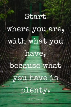 Start where you are, with what you have, because what you have is plenty. – Eric Thomas