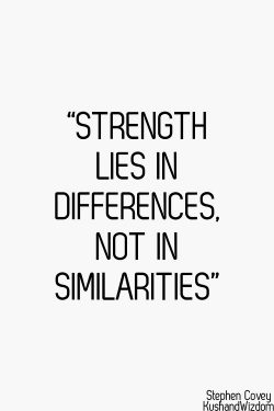 Strength lies in differences. Not in similarities.  – Stephen R. Covey