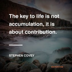 The key to life is not accumulation, it is about contribution.  – Stephen R. Covey
