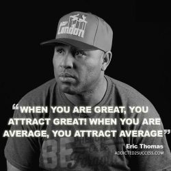 When you are great, you attract great! When you are average, you attract average. – Eric T ...