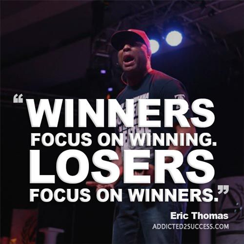 Winners focus on winning. Losers focus on winners. – Eric Thomas