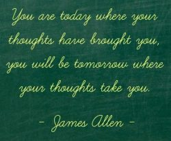 You are today where your thoughts have brought you, you will be tomorrow where your thoughts tak ...