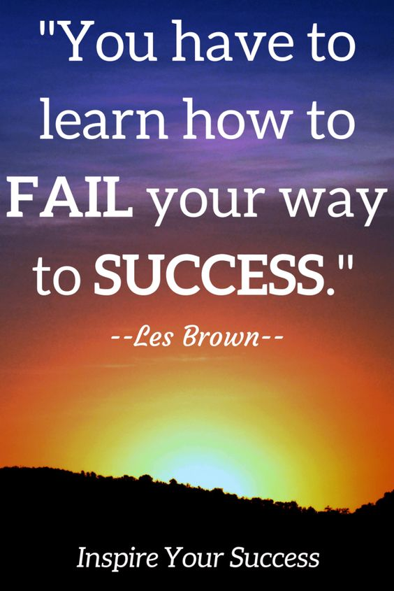 You have to learn how to fail your way to success.  – Les Brown